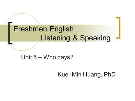 Freshmen English Listening & Speaking Unit 5 – Who pays? Kuei-Min Huang, PhD.