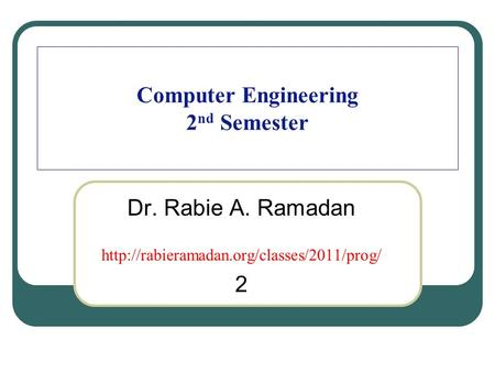 Computer Engineering 2 nd Semester Dr. Rabie A. Ramadan  2.