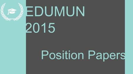 EDUMUN 2015 Position Papers. Learning Targets 1.Learn how to research relevant information and reliable sources 2.Learn to organize ideas coherently 3.Learn.