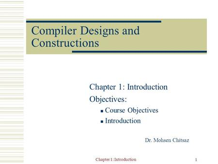 Chapter 1: Introduction 1 Compiler Designs and Constructions Chapter 1: Introduction Objectives: Course Objectives Introduction Dr. Mohsen Chitsaz.