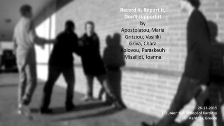 Record it, Report it, Don't support it by Apostolatou, Maria Gritziou, Vasiliki Griva, Chara Kolovou, Paraskeuh Misailidi, Ioanna 26-11-2015 1° Junior.