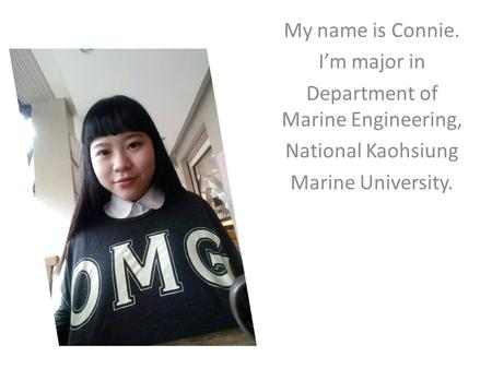 My name is Connie. I'm major in Department of Marine Engineering, National Kaohsiung Marine University.