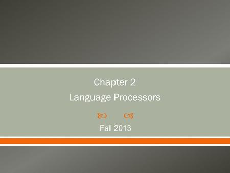  Chapter 2 Language Processors Fall 2013. Chart 2  Translators and Compilers  Interpreters  Real and Abstract Machines  Interpretive Compilers 