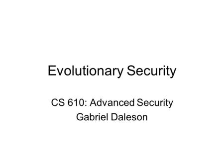 Evolutionary Security CS 610: Advanced Security Gabriel Daleson.