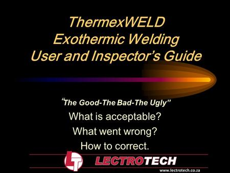 "ThermexWELD Exothermic Welding User and Inspector's Guide "" The Good-The Bad-The Ugly"" What is acceptable? What went wrong? How to correct."