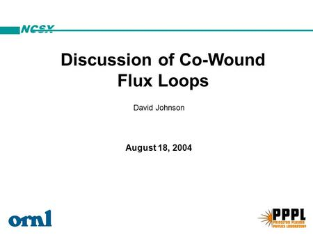NCSX David Johnson August 18, 2004 Discussion of Co-Wound Flux Loops.