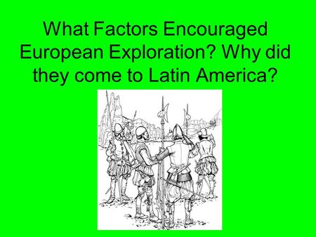 What Factors Encouraged European Exploration? Why did they come to Latin America?