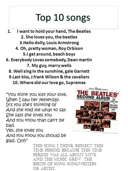 Top 10 songs 1.I want to hold your hand, The Beatles 2. She loves you, the beetles 3.Hello dolly, Louis Armstrong 4. Oh, pretty woman, Roy Orbison 5.I.