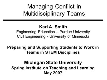 Managing Conflict in Multidisciplinary Teams Karl A. Smith Engineering Education – Purdue University Civil Engineering - University of Minnesota Preparing.