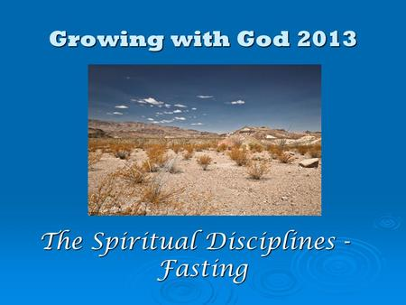 Growing with God 2013 The Spiritual Disciplines - Fasting.