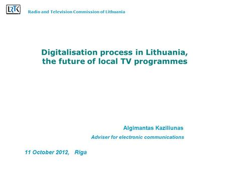 Digitalisation process in Lithuania, the future of local TV programmes Algimantas Kaziliunas Adviser for electronic communications 11 October 2012, Riga.