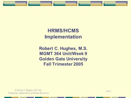 © Robert C. Hughes, MS 2005 Technology Applications <strong>in</strong> Human Resources Slide 1 <strong>HRMS</strong>/HCMS Implementation Robert C. Hughes, M.S. MGMT 364 Unit/Week 9 Golden.