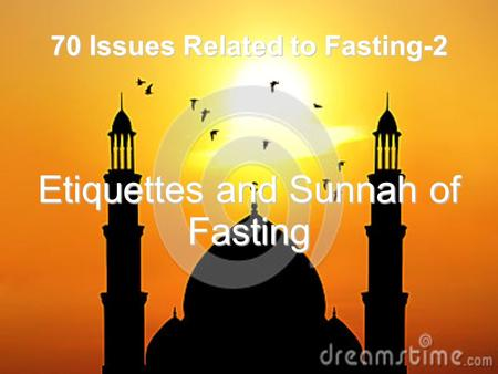 70 Issues Related to Fasting-2 Etiquettes and Sunnah of Fasting.