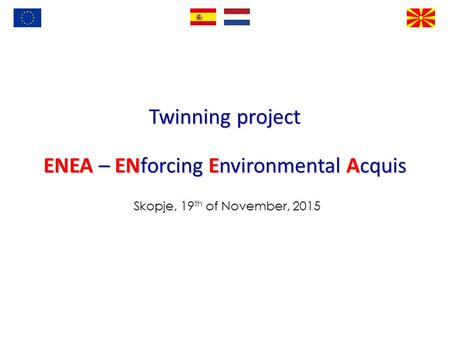 Twinning project ENEA – ENforcing Environmental Acquis Skopje, 19 th of November, 2015.
