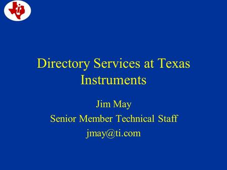 Directory Services at Texas Instruments Jim May Senior Member Technical Staff