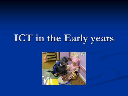 ICT in the Early years. What is ICT? Computers Computers Phones Phones Television Television Musical keyboards Musical keyboards Internet Internet Talking.