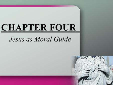 CHAPTER FOUR Jesus as Moral Guide. Jesus, the Son of God The only son of the Father Jesus is God Assumed our human nature while retaining his divine nature.