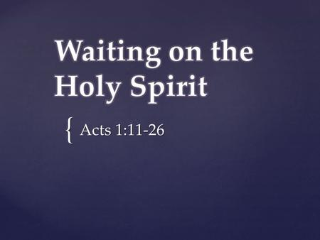 "{ Acts 1:11-26. Waiting: ""to stay where one is or to delay action until a particular time or event, to remain in readiness for a purpose"" cannot wait:"