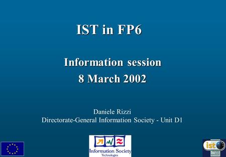 IST in FP6 Information session 8 March 2002 Daniele Rizzi Directorate-General Information Society - Unit D1.