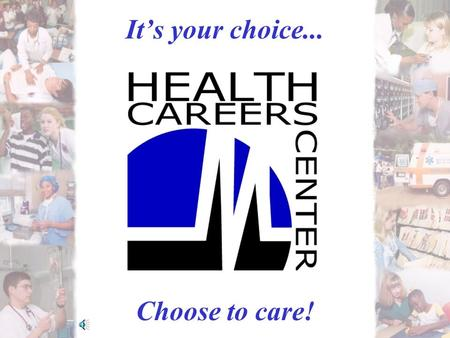 It's your choice... Choose to care!. HEALTH CAREERS CENTER YOUR SOURCE FOR…. 1. Health Careers Information 2. Educational Institutions 3. Job Bank 4.