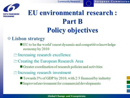 E u r o p e a n C o m m i s s i o nCommunity Research Global Change and Ecosystems EU environmental research : Part B Policy objectives  Lisbon strategy.