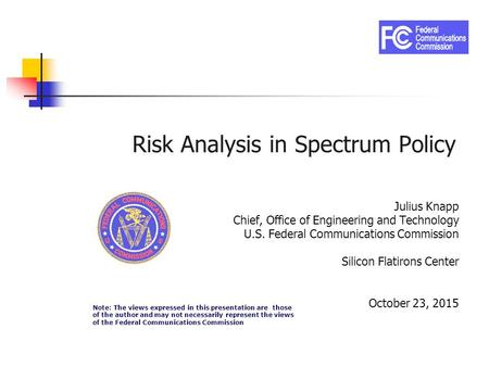 Risk Analysis in Spectrum Policy Julius Knapp Chief, Office of Engineering and Technology U.S. Federal Communications Commission Silicon Flatirons Center.