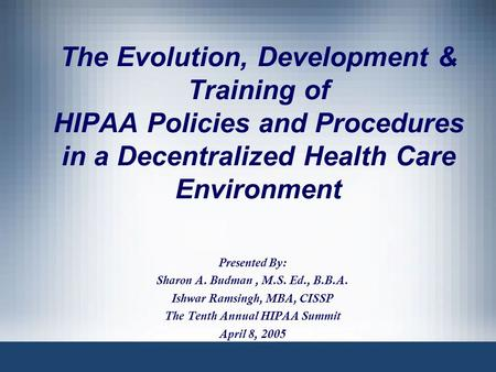 The Evolution, Development & Training of HIPAA Policies and Procedures in a Decentralized Health Care Environment Presented By: Sharon A. Budman, M.S.