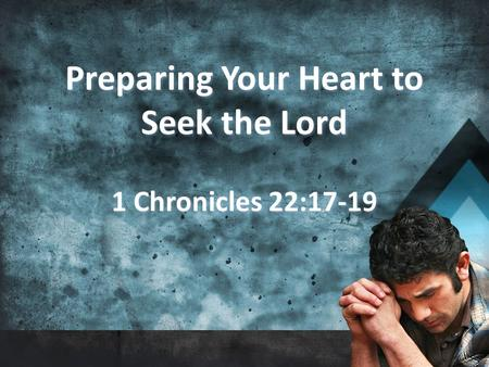 Preparing Your Heart to Seek the Lord 1 Chronicles 22:17-19 Preparing Your Heart to Seek the Lord 1 Chronicles 22:17-19.