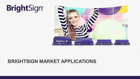 BRIGHTSIGN MARKET APPLICATIONS. SOPHISTICATED SOLUTIONS FOR ANY APPLICATION Hospitality Transportation Healthcare Restaurants & Bars Retail Finance Education.
