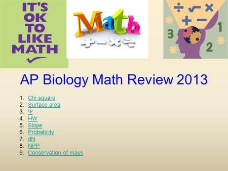 AP Biology Math Review 2013 1.Chi squareChi square 2.Surface areaSurface area 3.ΨΨ 4.HWHW 5.SlopeSlope 6.ProbabilityProbability 7.dNdN 8.NPPNPP 9.Conservation.