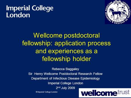 © Imperial College London Wellcome postdoctoral fellowship: application process and experiences as a fellowship holder Rebecca Baggaley Sir Henry Wellcome.
