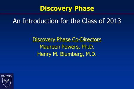 Discovery Phase An Introduction for the Class of 2013 Discovery Phase Co-Directors Maureen Powers, Ph.D. Henry M. Blumberg, M.D.
