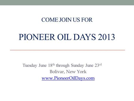 COME JOIN US FOR PIONEER OIL DAYS 2013 Tuesday June 18 th through Sunday June 23 rd Bolivar, New York www.PioneerOilDays.com.