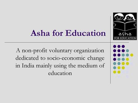 Asha for Education A non-profit voluntary organization dedicated to socio-economic change in India mainly using the medium of education.