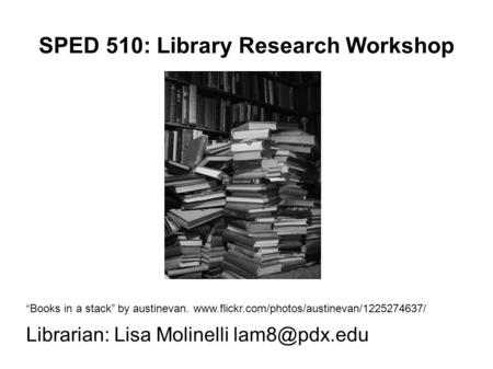 "SPED 510: Library Research Workshop ""Books in a stack"" by austinevan.  Librarian: Lisa Molinelli"