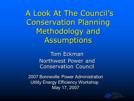 Northwest Power and Conservation Council A Look At The Council's Conservation Planning Methodology and Assumptions A Look At The Council's Conservation.