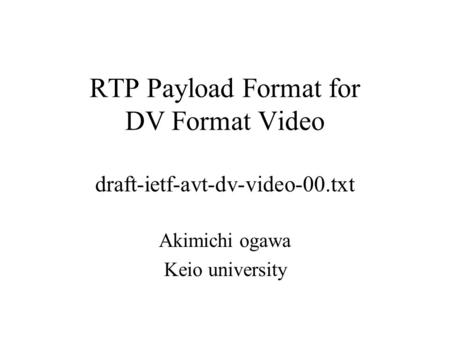 RTP Payload Format for DV Format Video draft-ietf-avt-dv-video-00.txt Akimichi ogawa Keio university.