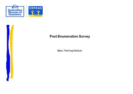 Post Enumeration Survey Baku Training Module.  Discuss:  What is a Post Enumeration Survey?  How is it undertaken in Australia?  Questions Overview.