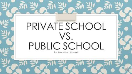 PRIVATE SCHOOL VS. PUBLIC SCHOOL By: Maddison Forrest.
