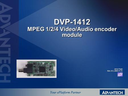 DVP-1412 MPEG 1/2/4 Video/Audio encoder module Jerry Yuan Rev. 0.1, 2004.11.15.