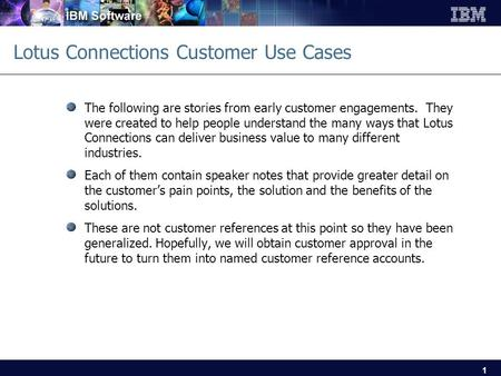 1 Lotus Connections Customer Use Cases The following are stories from early customer engagements. They were created to help people understand the many.