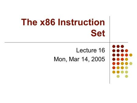 The x86 Instruction Set Lecture 16 Mon, Mar 14, 2005.