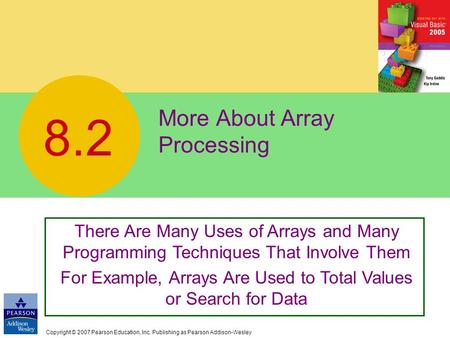 Copyright © 2007 Pearson Education, Inc. Publishing as Pearson Addison-Wesley More About Array Processing 8.2 There Are Many Uses of Arrays and Many Programming.