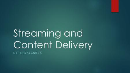 Streaming and Content Delivery SECTIONS 7.4 AND 7.5.