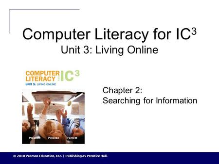 © 2010 Pearson Education, Inc. | Publishing as Prentice Hall. Computer Literacy for IC 3 Unit 3: Living Online Chapter 2: Searching for Information.