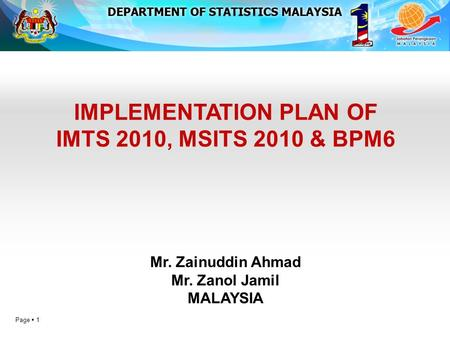 Page  1 IMPLEMENTATION PLAN OF IMTS 2010, MSITS 2010 & BPM6 Mr. Zainuddin Ahmad Mr. Zanol Jamil MALAYSIA.
