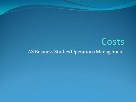 AS Business Studies Operations Management. Uses of Cost Data Information about costs is essential to making profitable decisions such as where to locate.