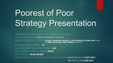 Poorest of Poor Strategy Presentation NAME OF PIA: ACTION FOR SOCIAL ADVANCEMENT (ASA) STATE OF OPERATION: MADHYA PRADESH & BIHAR NAME OF DISTRICTS COVERED:
