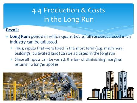 Recall:  Long Run: period in which quantities of all resources used in an industry can be adjusted.  Thus, inputs that were fixed in the short term (e.g.