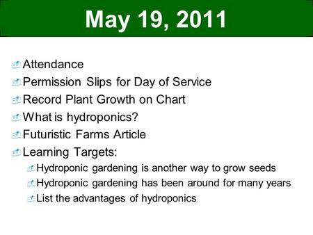 May 19, 2011  Attendance  Permission Slips for Day of Service  Record Plant Growth on Chart  What is hydroponics?  Futuristic Farms Article  Learning.